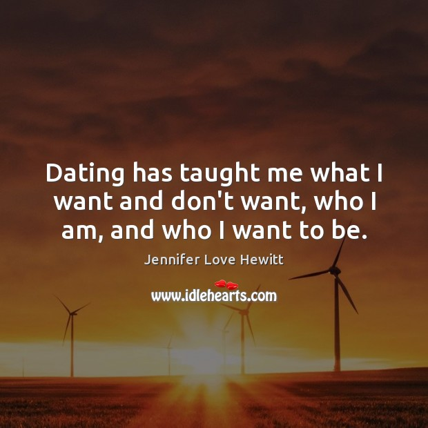 Dating has taught me what I want and don't want, who I am, and who I want to be. Jennifer Love Hewitt Picture Quote