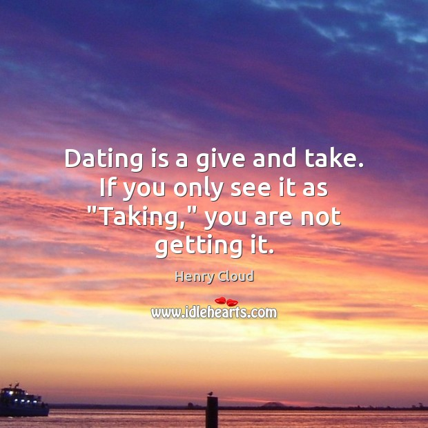 """Dating is a give and take. If you only see it as """"Taking,"""" you are not getting it. Dating Quotes Image"""