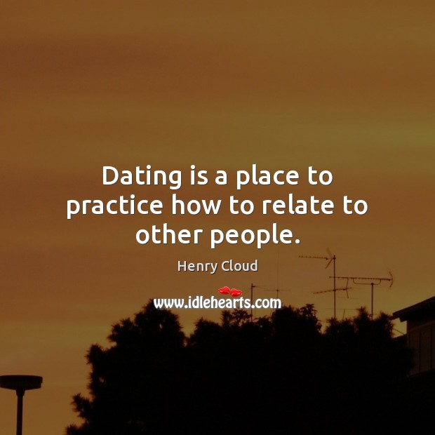 Dating is a place to practice how to relate to other people. Image