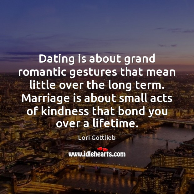 Dating is about grand romantic gestures that mean little over the long Dating Quotes Image