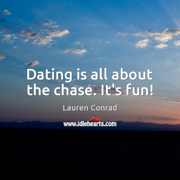 Dating is all about the chase. It's fun! Dating Quotes Image