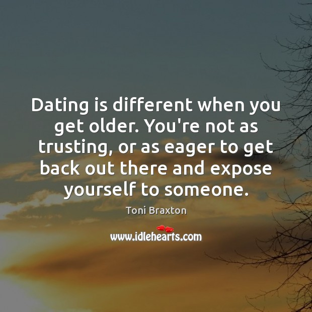 Dating is different when you get older. You're not as trusting, or Dating Quotes Image