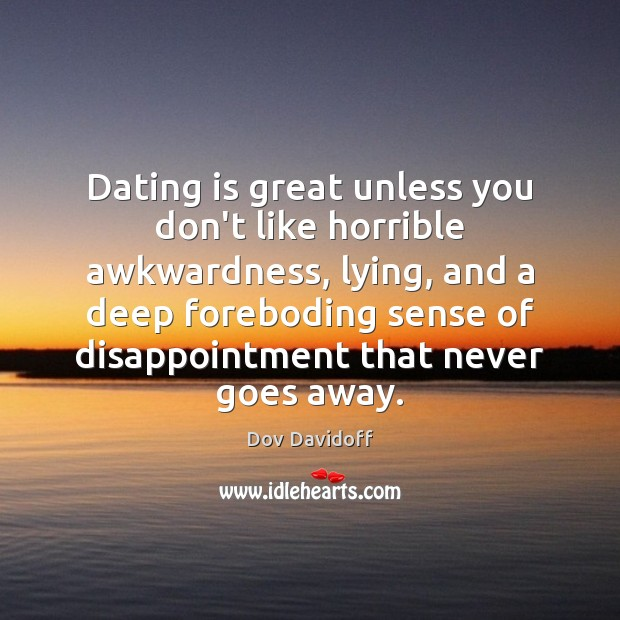 Dating is great unless you don't like horrible awkwardness, lying, and a Dating Quotes Image