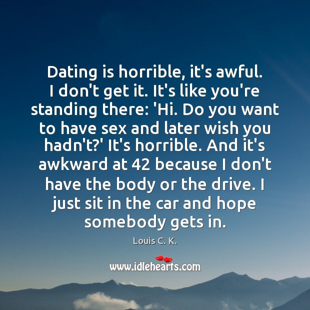 Dating is horrible, it's awful. I don't get it. It's like you're Dating Quotes Image