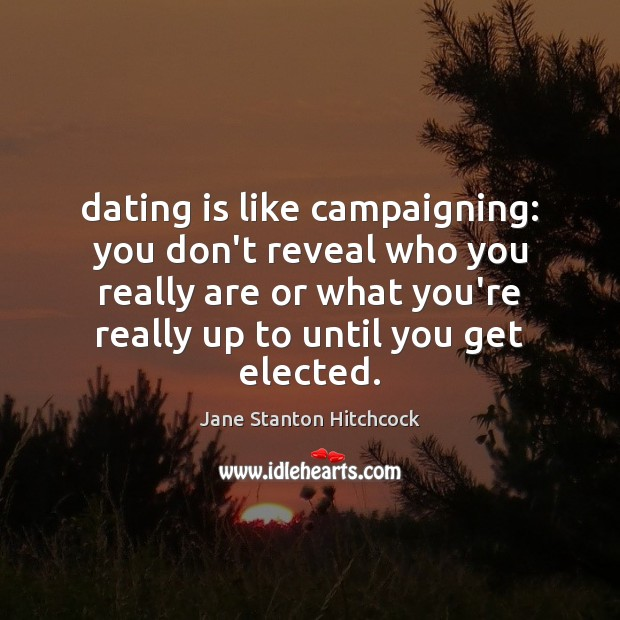 Dating is like campaigning: you don't reveal who you really are or Dating Quotes Image