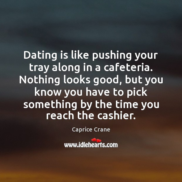Dating is like pushing your tray along in a cafeteria. Nothing looks Dating Quotes Image