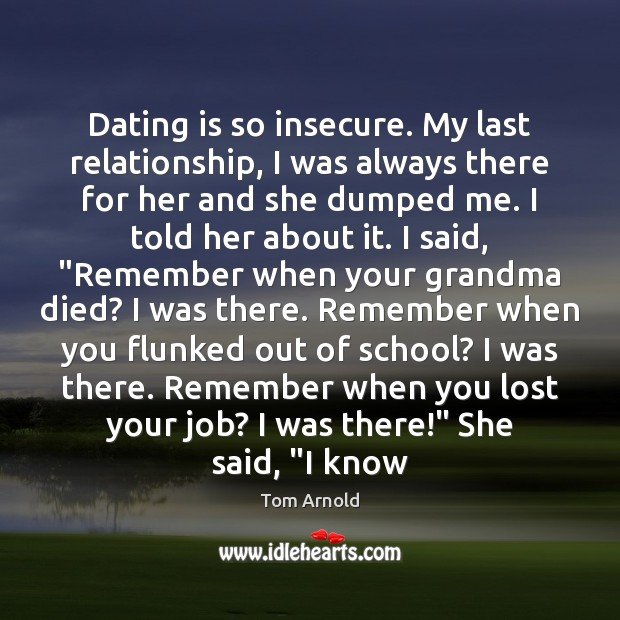 Dating is so insecure. My last relationship, I was always there for Dating Quotes Image