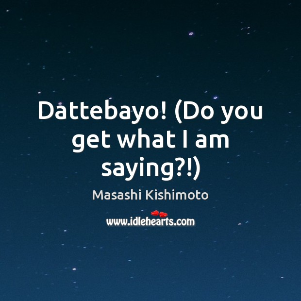 Dattebayo! (Do you get what I am saying?!) Masashi Kishimoto Picture Quote