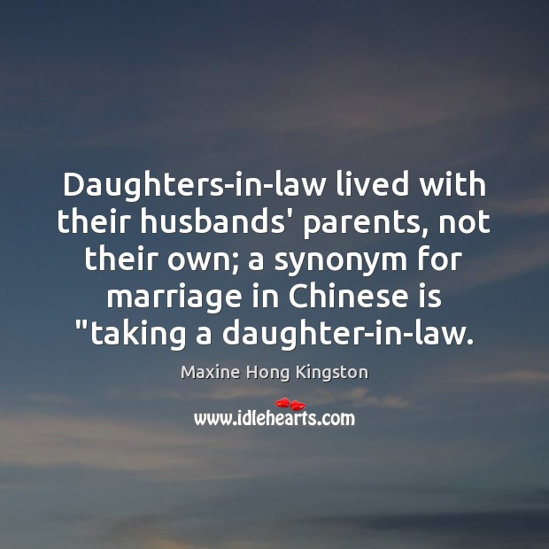 Daughters-in-law lived with their husbands' parents, not their own; a synonym for Maxine Hong Kingston Picture Quote