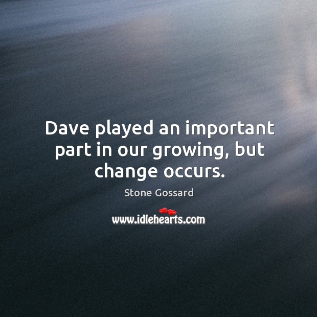 Dave played an important part in our growing, but change occurs. Image