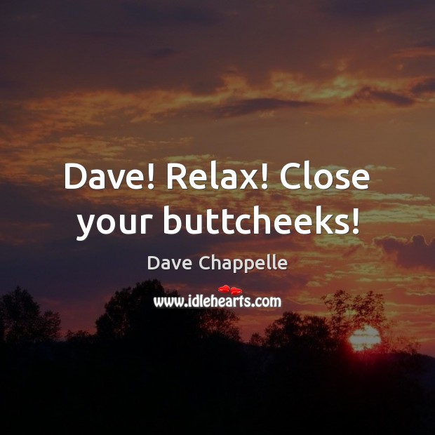 Dave! Relax! Close your buttcheeks! Dave Chappelle Picture Quote