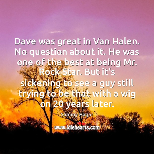 Sammy Hagar Picture Quote image saying: Dave was great in Van Halen. No question about it. He was