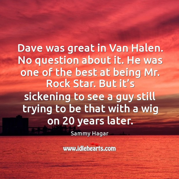 Image, Dave was great in van halen. No question about it.