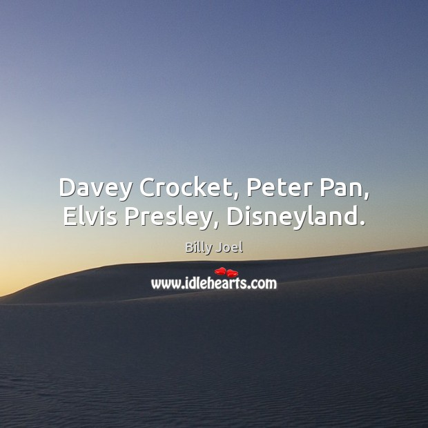 Davey Crocket, Peter Pan, Elvis Presley, Disneyland. Billy Joel Picture Quote