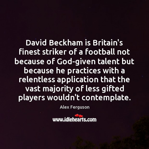 David Beckham is Britain's finest striker of a football not because of Alex Ferguson Picture Quote