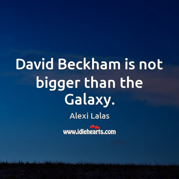 Image, David Beckham is not bigger than the Galaxy.