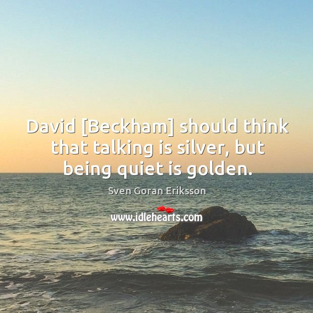 David [Beckham] should think that talking is silver, but being quiet is golden. Image