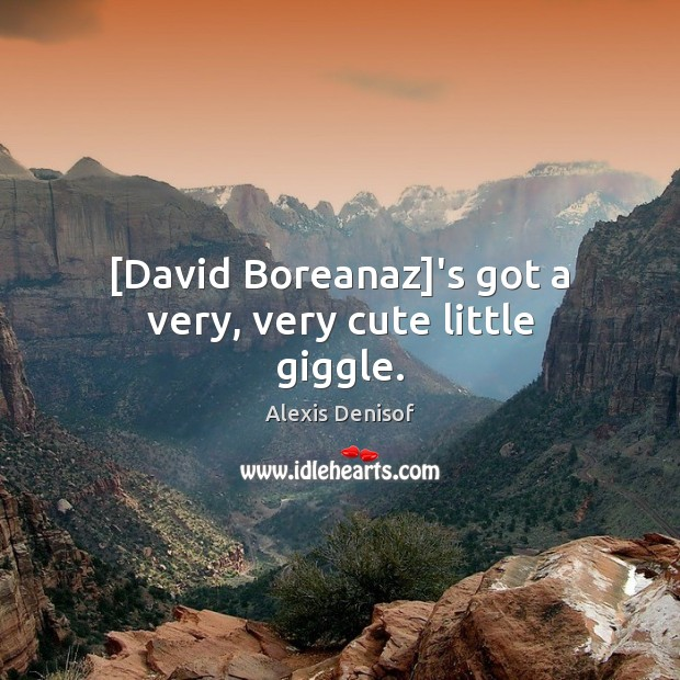 Image, [David Boreanaz]'s got a very, very cute little giggle.