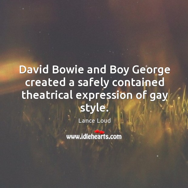 Image, David bowie and boy george created a safely contained theatrical expression of gay style.