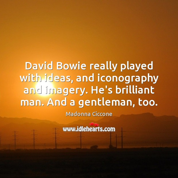 David Bowie really played with ideas, and iconography and imagery. He's brilliant Madonna Ciccone Picture Quote