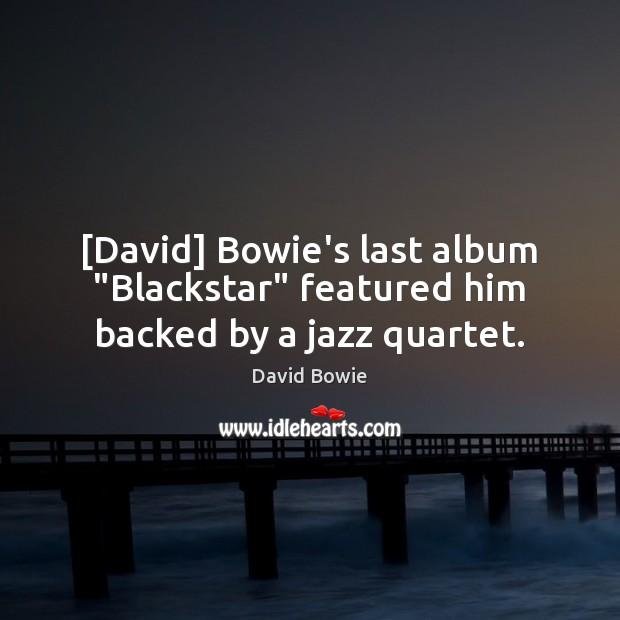 "[David] Bowie's last album ""Blackstar"" featured him backed by a jazz quartet. David Bowie Picture Quote"