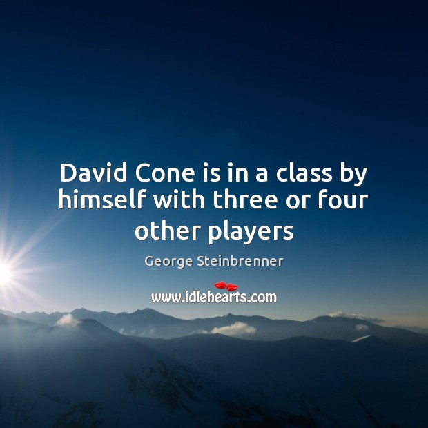 David Cone is in a class by himself with three or four other players George Steinbrenner Picture Quote