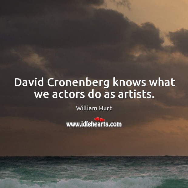 David cronenberg knows what we actors do as artists. William Hurt Picture Quote