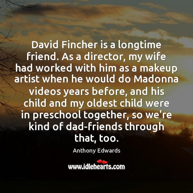 Image, David Fincher is a longtime friend. As a director, my wife had