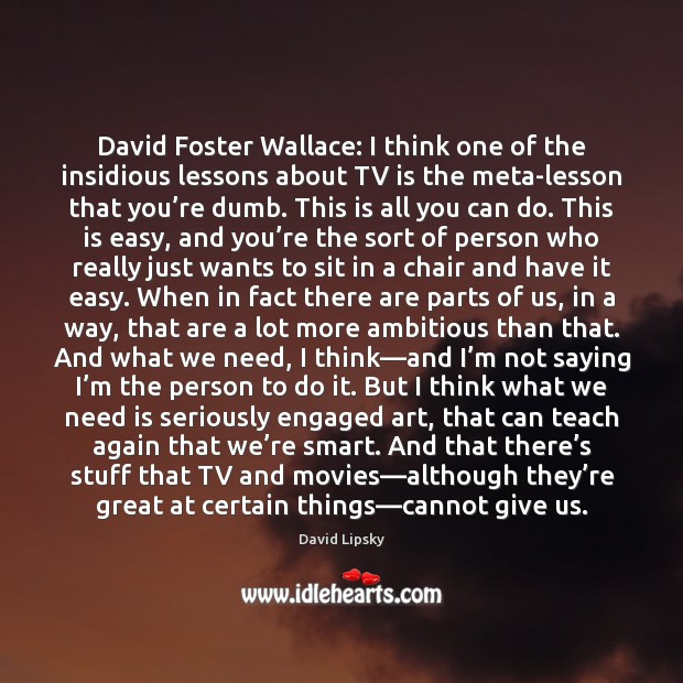 Image, David Foster Wallace: I think one of the insidious lessons about TV