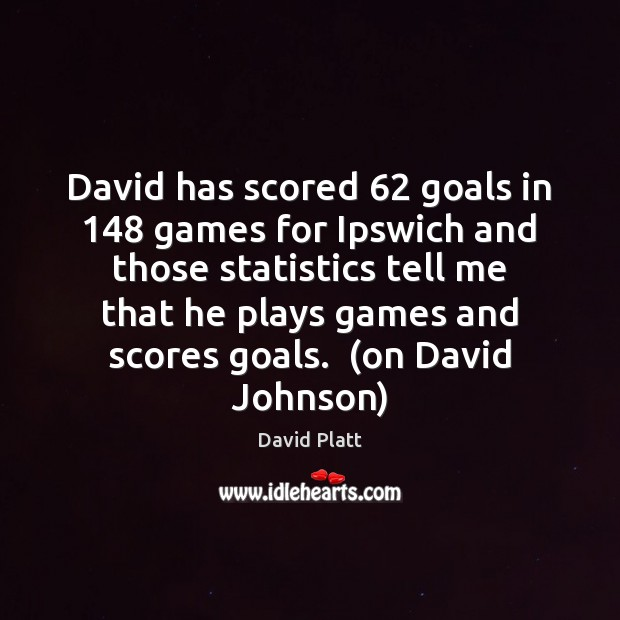 David has scored 62 goals in 148 games for Ipswich and those statistics tell David Platt Picture Quote