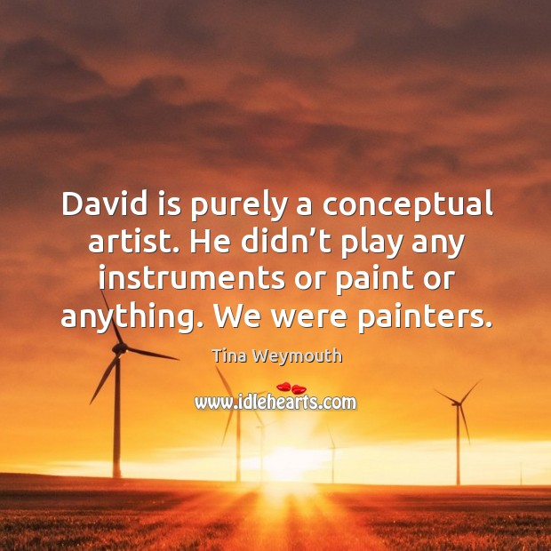David is purely a conceptual artist. He didn't play any instruments or paint or anything. We were painters. Image
