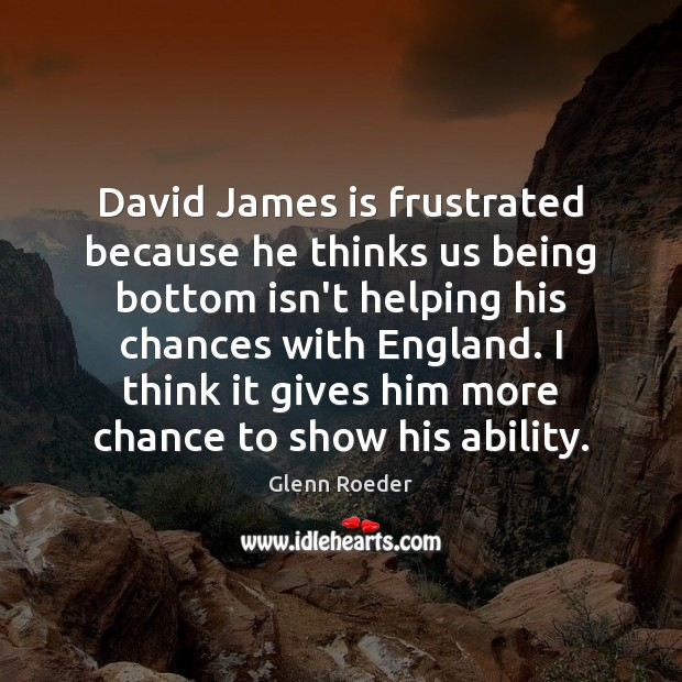 David James is frustrated because he thinks us being bottom isn't helping Image