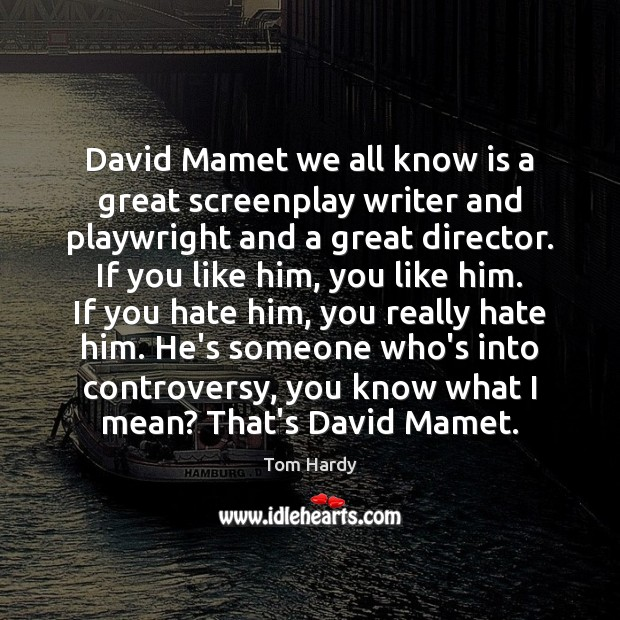 David Mamet we all know is a great screenplay writer and playwright Tom Hardy Picture Quote