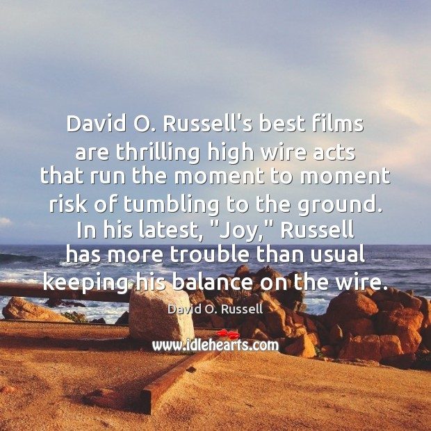 David O. Russell's best films are thrilling high wire acts that run David O. Russell Picture Quote