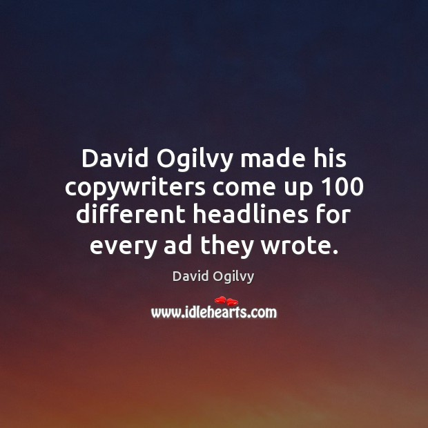 Image, David Ogilvy made his copywriters come up 100 different headlines for every ad they wrote.