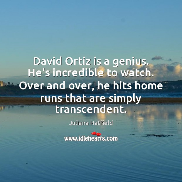 David Ortiz is a genius. He's incredible to watch. Over and over, Juliana Hatfield Picture Quote