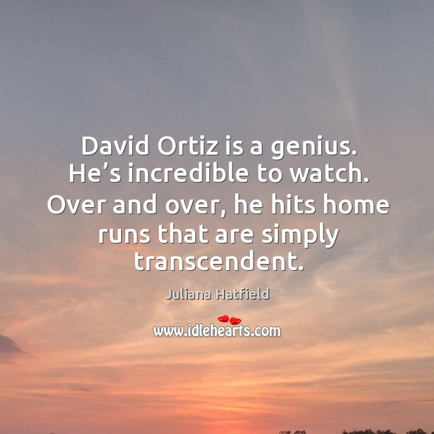 Image, David ortiz is a genius. He's incredible to watch. Over and over, he hits home runs that are simply transcendent.