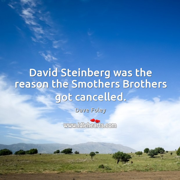David steinberg was the reason the smothers brothers got cancelled. Dave Foley Picture Quote