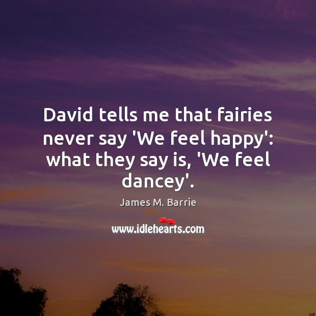 David tells me that fairies never say 'We feel happy': what they say is, 'We feel dancey'. James M. Barrie Picture Quote