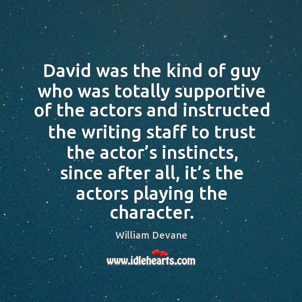 David was the kind of guy who was totally supportive of the actors and instructed the Image