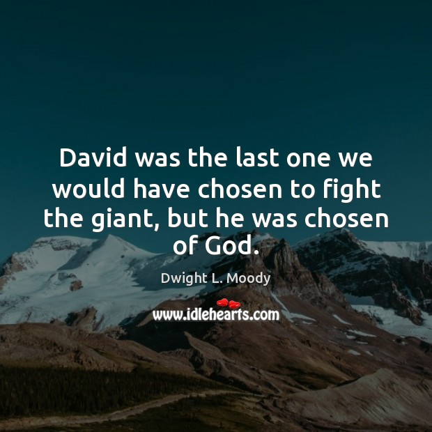 David was the last one we would have chosen to fight the giant, but he was chosen of God. Image