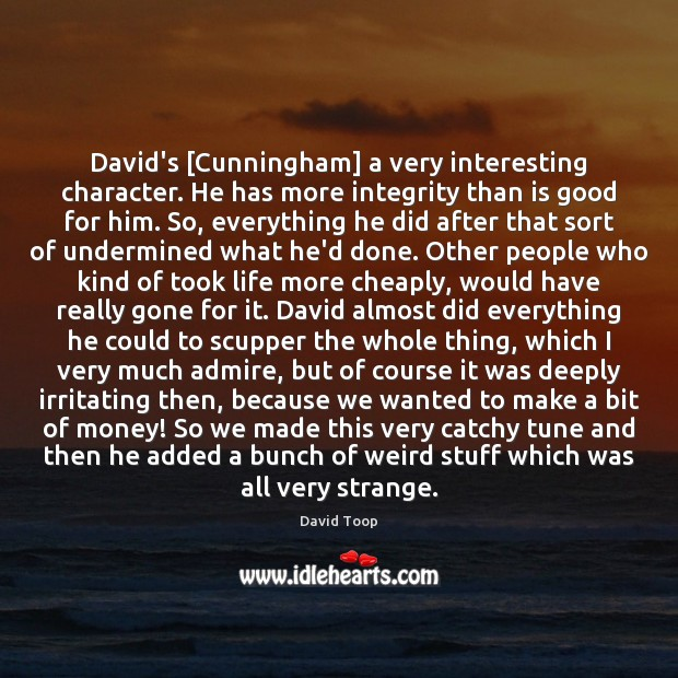 David's [Cunningham] a very interesting character. He has more integrity than is Image