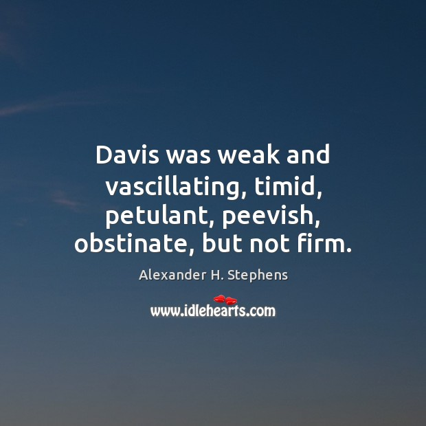 Image, Davis was weak and vascillating, timid, petulant, peevish, obstinate, but not firm.