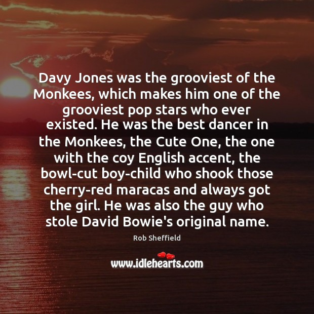 Davy Jones was the grooviest of the Monkees, which makes him one Rob Sheffield Picture Quote