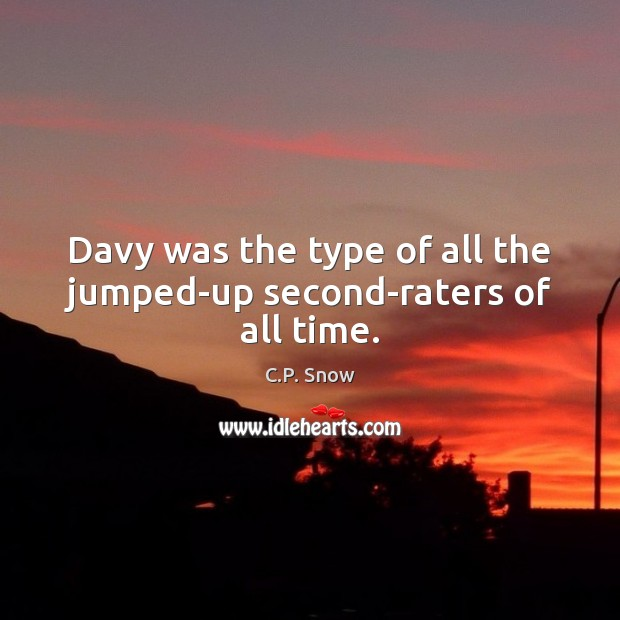 Davy was the type of all the jumped-up second-raters of all time. C.P. Snow Picture Quote