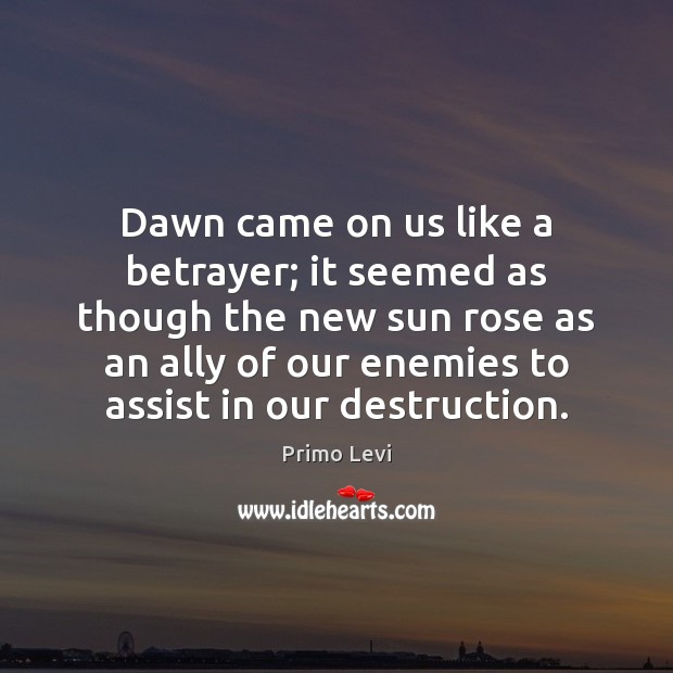 Dawn came on us like a betrayer; it seemed as though the Primo Levi Picture Quote