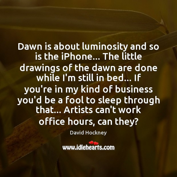 Dawn is about luminosity and so is the iPhone… The little drawings David Hockney Picture Quote