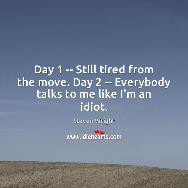 Day 1 — Still tired from the move. Day 2 — Everybody talks to me like I'm an idiot. Steven Wright Picture Quote