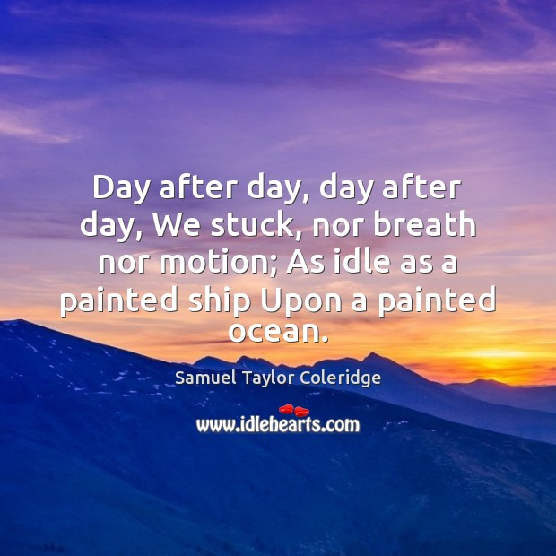 Day after day, day after day, We stuck, nor breath nor motion; Samuel Taylor Coleridge Picture Quote