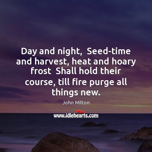 Day and night,  Seed-time and harvest, heat and hoary frost  Shall hold John Milton Picture Quote